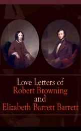 Love Letters of Robert Browning and Elizabeth Barrett Barrett - Romantic Correspondence between two great poets of the Victorian era (Featuring Extensive Illustrated Biographies)