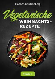 Vegetarische Weihnachtsrezepte - Das große vegetarische Kochbuch für leckere Gerichte an Weihnachten (mit 100 genialen Kochanleitungen zum fleischlosen Weihnachtsessen)