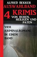 Alfred Bekker: Auswahlband 4 Krimis: Von Huren, Heiligen und Paten - Vier Kriminalromane in einem Band