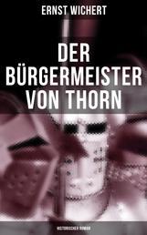 Der Bürgermeister von Thorn (Historischer Roman) - Rittergeschichte - Die Zeit des Deutschen Ordens in Ostpreußen (Ein Klassiker des Heimatromans)