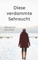 Margarete Bertschik: Diese verdammte Sehnsucht