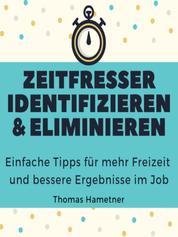 Zeitfresser identifizieren & eliminieren - Einfache Tipps für mehr Freizeit und bessere Ergebnisse im Job