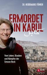 Ermordet in Kabul - Vom Leben, Glauben und Kämpfen der Simone Beck