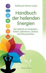 Handbuch der heilenden Energien. Die Heilkraft von Gedanken, Farben, Edelsteinen, Chakras und Pflanzenkräften