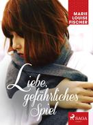 Marie Louise Fischer: Liebe, gefährliches Spiel