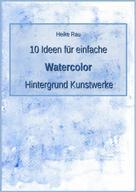 Heike Rau: 10 Ideen für einfache Watercolor Hintergrund Kunstwerke ★