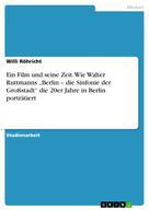 """Willi Röhricht: Ein Film und seine Zeit. Wie Walter Ruttmanns """"Berlin – die Sinfonie der Großstadt"""" die 20er Jahre in Berlin porträtiert"""