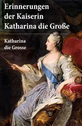 Erinnerungen der Kaiserin Katharina die Große - Autobiografie - Erinnerungen der Kaiserin Katharina II. Von ihr selbst verfasst