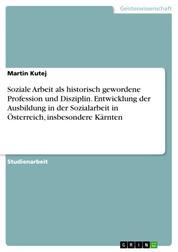 Soziale Arbeit als historisch gewordene Profession und Disziplin. Entwicklung der Ausbildung in der Sozialarbeit in Österreich, insbesondere Kärnten