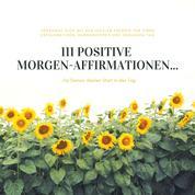 111 positive Morgen-Affirmationen für Deinen idealen Start in den Tag - Versorge Dich jeden Morgen mit der idealen Energie für einen erfolgreichen, harmonischen und gesunden Tag