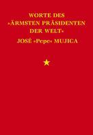 "José Mujica: Worte des ""ärmsten Präsidenten der Welt"" José ""Pepe"" Mujica"