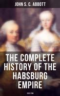 John S. C. Abbott: The Complete History of the Habsburg Empire: 1232-1789