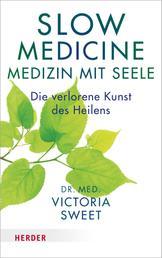 Slow Medicine – Medizin mit Seele - Die verlorene Kunst des Heilens