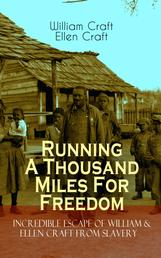 Running A Thousand Miles For Freedom – Incredible Escape of William & Ellen Craft from Slavery - A True and Thrilling Tale of Deceit, Intrigue and Breakout from the Notorious Southern Slavery