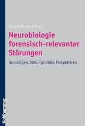 Neurobiologie forensisch-relevanter Störungen - Grundlagen, Störungsbilder, Perspektiven