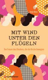 Mit Wind unter den Flügeln - Von Frauen des Glaubens, die die Kirche bewegten