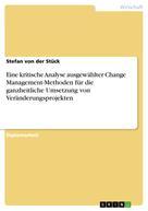 Stefan von der Stück: Eine kritische Analyse ausgewählter Change Management-Methoden für die ganzheitliche Umsetzung von Veränderungsprojekten