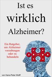 Ist es wirklich Alzheimer? - Ein Ratgeber, um Alzheimer vorzubeugen oder zu behandeln