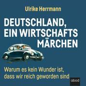 Deutschland, ein Wirtschaftsmärchen - Warum es kein Wunder ist, dass wir reich wurden