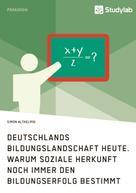 Simon Althelmig: Deutschlands Bildungslandschaft heute. Warum soziale Herkunft noch immer den Bildungserfolg bestimmt