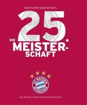 FC Bayern München: Deutscher Meister 2015 – Die 25. Meisterschaft - Das offizielle Buch zur Saison 2014/2015