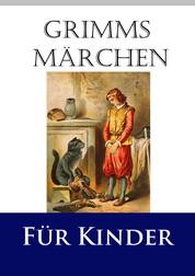 Grimms Märchen für Kinder - Die besten Märchen der Gebrüder Grimm, farbig illustriert und in kindgerechter Gestaltung