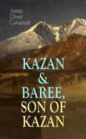 James Oliver Curwood: KAZAN & BAREE, SON OF KAZAN