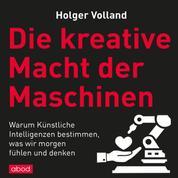 Die kreative Macht der Maschinen - Warum Künstliche Intelligenzen bestimmen, was wir morgen fühlen und denken
