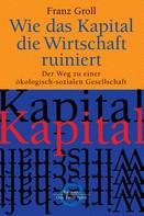 Franz Groll: Wie das Kapital die Wirtschaft ruiniert