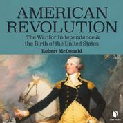 American Revolution - The War for Independence and the Birth of the United States (Unabridged)