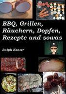 Ralph Konter: BBQ, Grillen, Räuchern, Dopfen, Rezepte und sowas