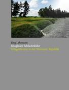 Jörg Lehmann: Imaginäre Schlachtfelder