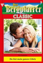 Der Bergpfarrer Classic 3 – Heimatroman - Du bist mein ganzes Glück