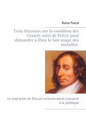 Trois Discours sur la condition des Grands suivi de Prière pour demander à Dieu le bon usage des maladies - Le seul texte de Pascal exclusivement consacré à la politique