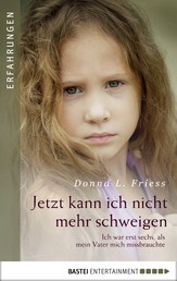 Jetzt kann ich nicht mehr schweigen - Ich war erst sechs, als mein Vater mich missbrauchte.