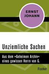 Unziemliche Sachen - Aus dem »Geheimen Archiv« eines gewissen Herrn von G.