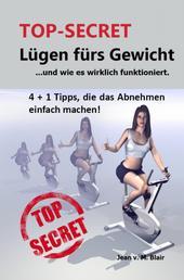 TOP SECRET: Lügen fürs Gewicht - ...und wie es wirklich funktioniert. 4 + 1 Tipps. Abnehmen wie noch nie, jetzt werden Sie schlank.