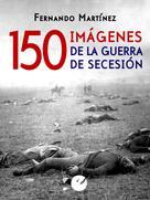 Fernando Martínez: 150 imágenes de la guerra de Secesión