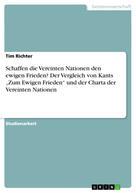 """Tim Richter: Schaffen die Vereinten Nationen den ewigen Frieden? Der Vergleich von Kants """"Zum Ewigen Frieden"""" und der Charta der Vereinten Nationen"""