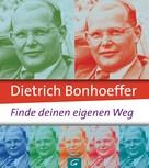 Jo-Jacqueline Eckardt: Dietrich Bonhoeffer: Finde deinen eigenen Weg