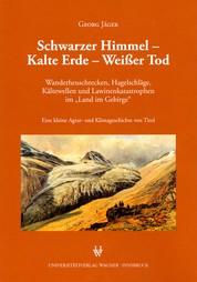 """Schwarzer Himmel - Kalte Erde - Weißer Tod - Wanderheuschrecken, Hagelschläge, Kältewellen und Lawinenkatastrophen im """"Land im Gebirge"""". Eine kleine Agrar- und Klimageschichte von Tirol."""