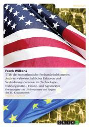 TTIP, das transatlantische Freihandelsabkommen. Analyse weltwirtschaftlicher Faktoren und Veränderungsprozesse im Technologie-, Nahrungsmittel-, Finanz- und Agrarsektor - Erwartungen von US-Konzernen und Ängste der EU-Konsumenten