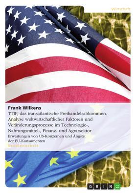 TTIP, das transatlantische Freihandelsabkommen. Analyse weltwirtschaftlicher Faktoren und Veränderungsprozesse im Technologie-, Nahrungsmittel-, Finanz- und Agrarsektor