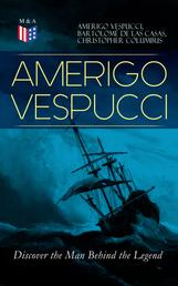 AMERIGO VESPUCCI – Discover the Man Behind the Legend - Biography, Letters, Narratives, Personal Accounts & Historical Documents (Including Letters to Lorenzo Di Medici, Seigneury of Venice, Pietro Soderini, Columbus, Records of Bartolomé de las Casas…)