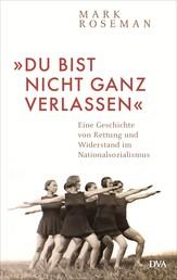 »Du bist nicht ganz verlassen« - Eine Geschichte von Rettung und Widerstand im Nationalsozialismus