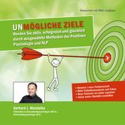 UNmögliche Ziele - Werden Sie aktiv, erfolgreich und glücklich durch ausgewählte Methoden der Positiven Psychologie und NLP (Ungekürzt)