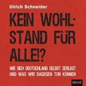 Kein Wohlstand für alle!? - Wie sich Deutschland selber zerlegt und was wir dagegen tun können