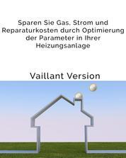 Sparen Sie Gas, Strom und Reparaturkosten durch Optimierung der Parameter in Ihrer Heizungsanlage - Einfache Anleitung für den Heizungsnutzer, um eine bessere Effizienz der Vaillant-Gas-Brennwerttherme zu erreichen