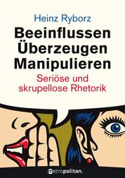 Beeinflussen - Überzeugen - Manipulieren - Seriöse und skrupellose Rhetorik