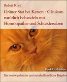 Robert Kopf: Grüner Star bei Katzen Glaukom behandeln mit Homöopathie, Schüsslersalzen und Naturheilkunde